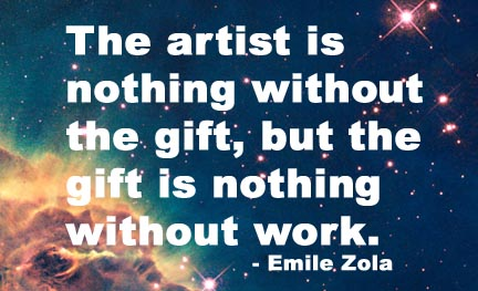 """The artist is nothing without the gift, but the gift is nothing without work."" - Emile Zola"
