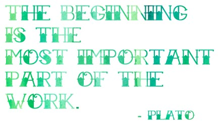 """""""The beginning is the most important part of the work."""" - Plato"""