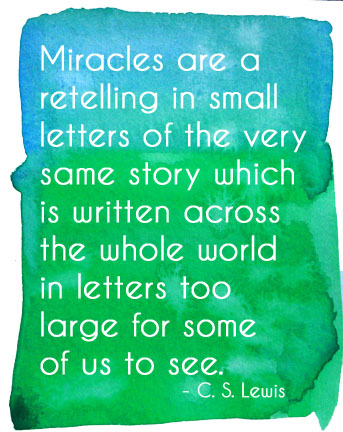 Miracles are a retelling in small letters of the very same story which is written across the whole world in letters too large for some of us to see. T.S. Eliot.