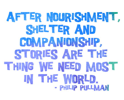 After nourishment, shelter and companionship, stories are the thing we need most in the world. - Phillip Pullman