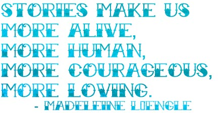 Stories make us more alive, more human, more courageous, more loving. - Madeleine L'Engle