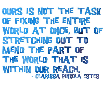 Ours is not the task of fixing the entire world at once, but of stretching out to mend the part of the world that is within our reach. - Clarissa Pinkola Estes