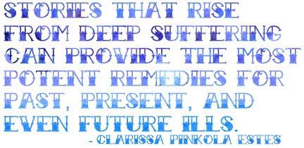 Stories that rise from deep suffering can provide the most potent remedies for past, present, and even future ills. - Clarissa Pinkola Estes