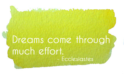 Dreams come through much effort. - Ecclesiastes