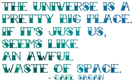 The universe is a pretty big place. If it's just us, seems like an awful waste of space. - Carl Sagan