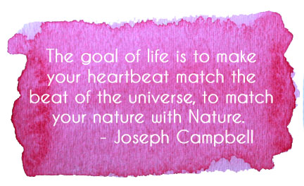 The goal of life is to make your heartbeat match the beat of the universe, to match your nature with Nature. - Joseph Campbell