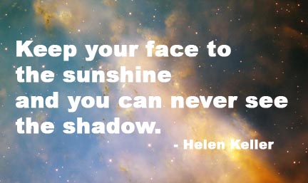 Keep your face to the sunshine and you can never see the shadow. - Helen Keller