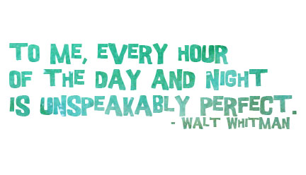 To me, every hour of the day and night is unspeakably perfect. - Walt Whitman