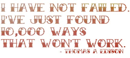 I have not failed. I have just found 10,000 ways that won't work. - Thomas Edison