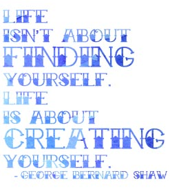 Life isn;t about finding yourself. Life is about crating yourself. -George Bernard Shaw