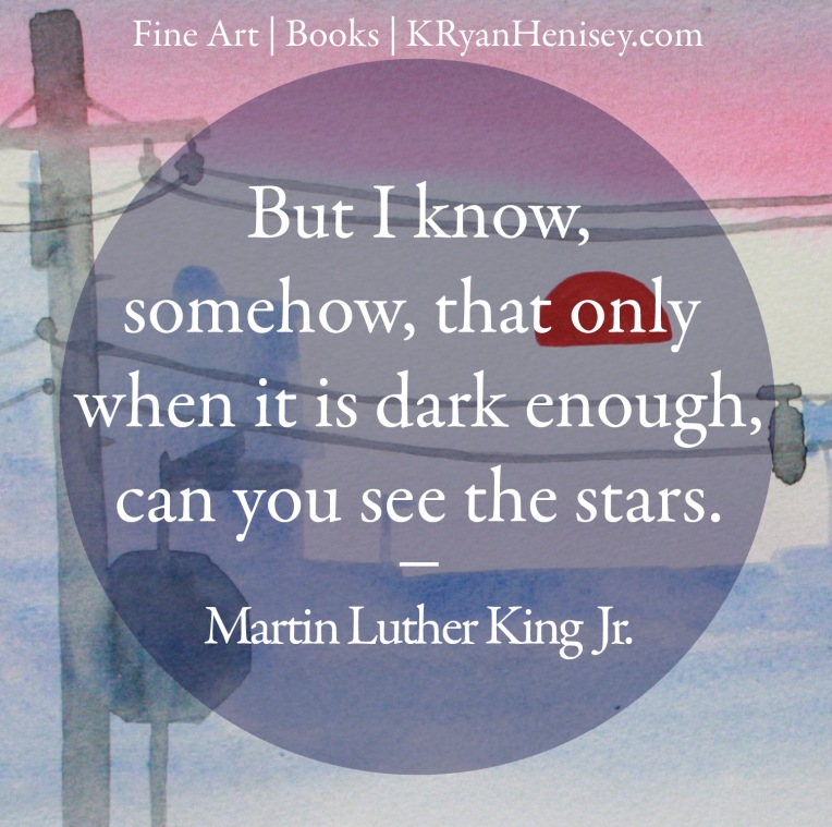 But I know, somehow, that only when it is dark enough, can you see the stars. - Martin Luther King, Jr.